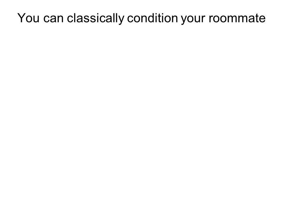 You can classically condition your roommate