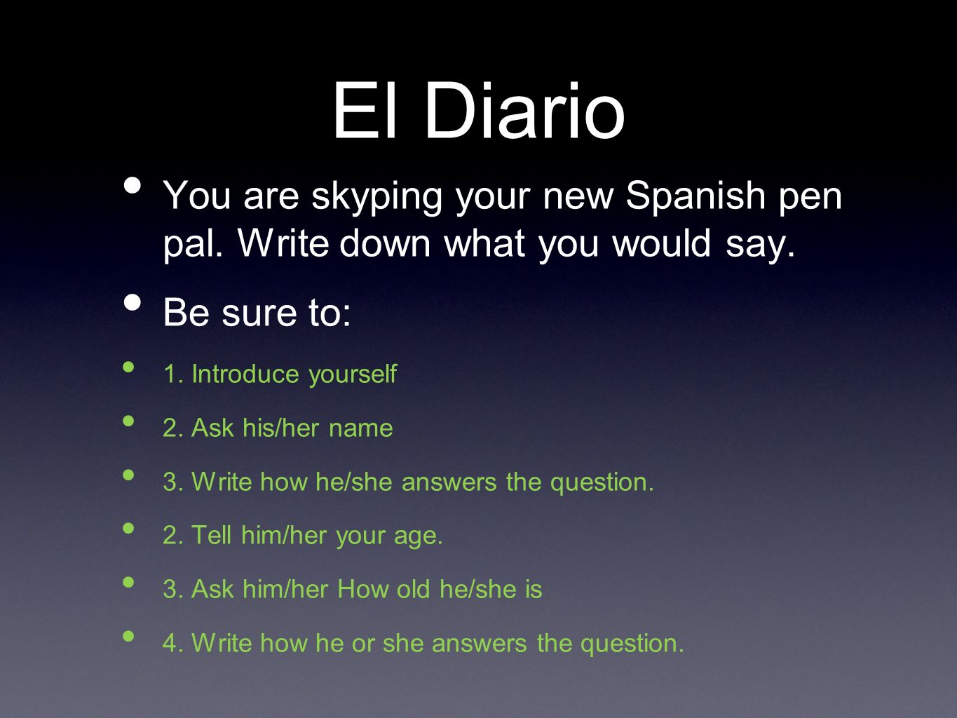 El Diario You are skyping your new Spanish pen pal. Write down what you would say. Be sure to: 1. Introduce yourself.