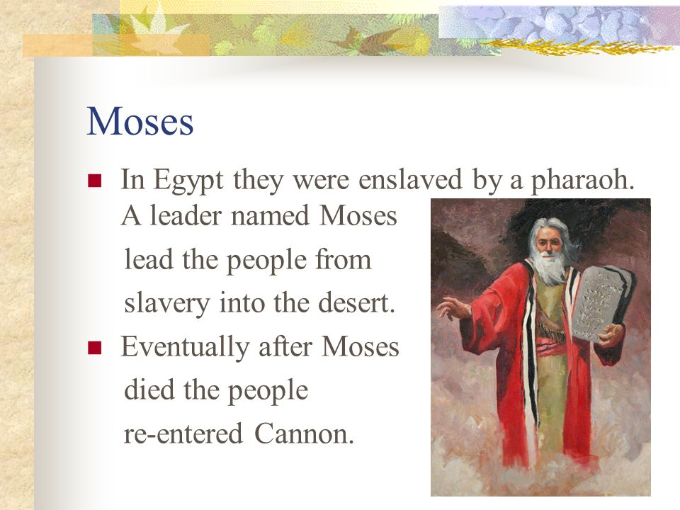 Moses In Egypt they were enslaved by a pharaoh. A leader named Moses