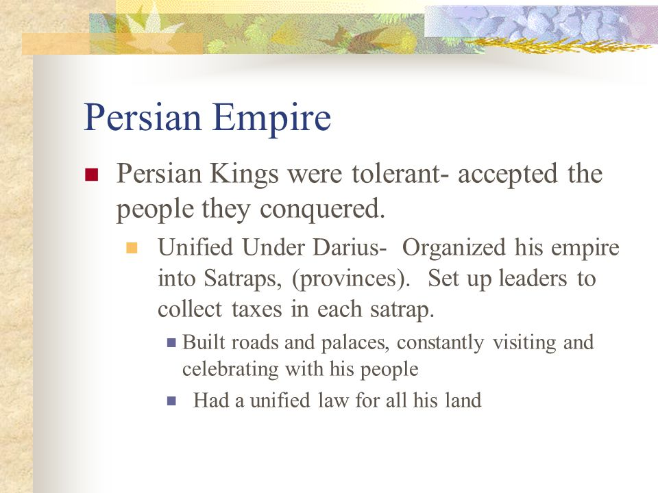 Persian Empire Persian Kings were tolerant- accepted the people they conquered.