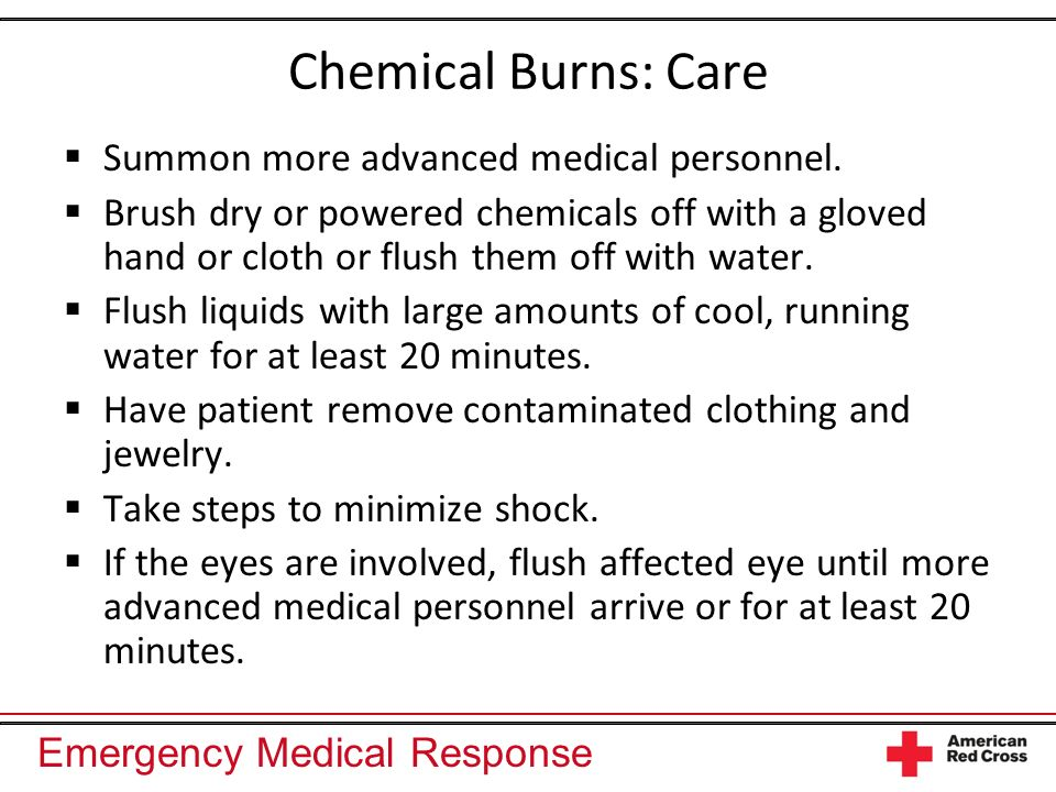 Chemical Burns: Care Summon more advanced medical personnel.