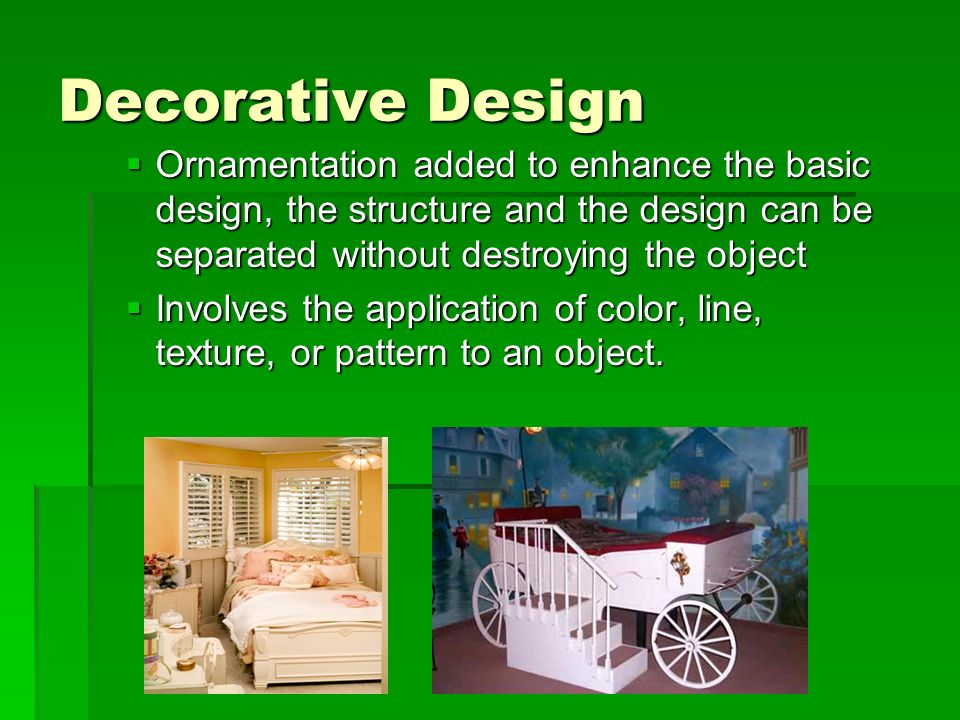 Decorative Design Ornamentation added to enhance the basic design, the structure and the design can be separated without destroying the object.