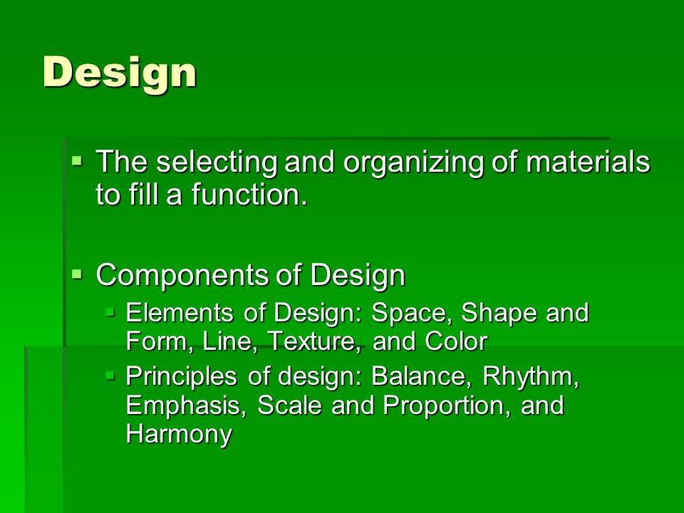 Design The selecting and organizing of materials to fill a function.