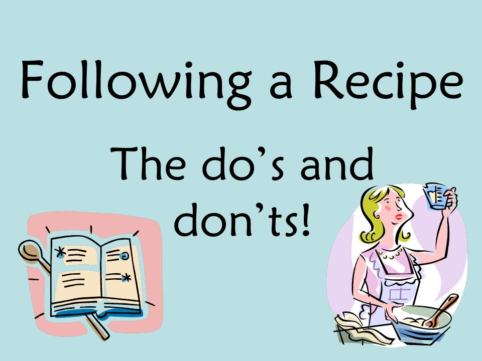 Following a Recipe The do's and don'ts!