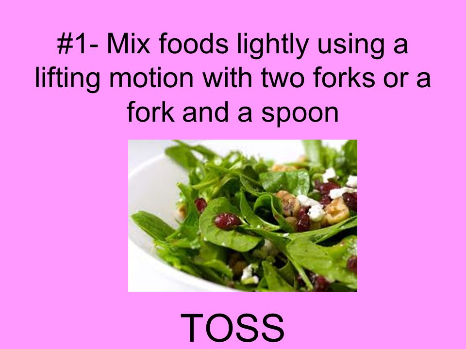 #1- Mix foods lightly using a lifting motion with two forks or a fork and a spoon