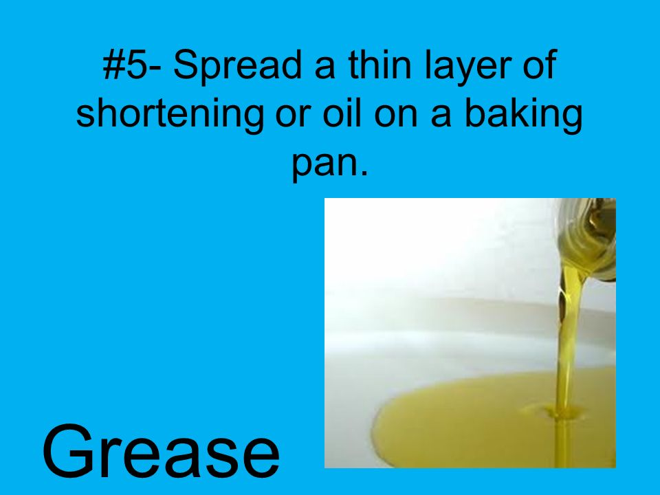 #5- Spread a thin layer of shortening or oil on a baking pan.