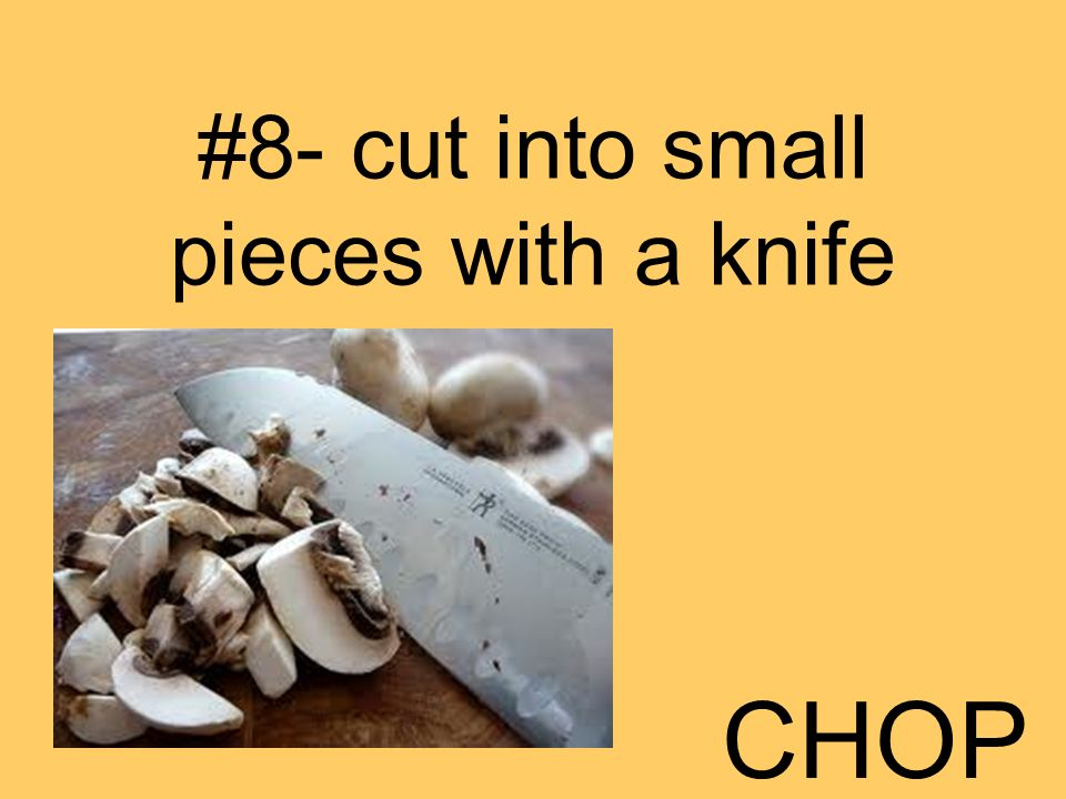 #8- cut into small pieces with a knife