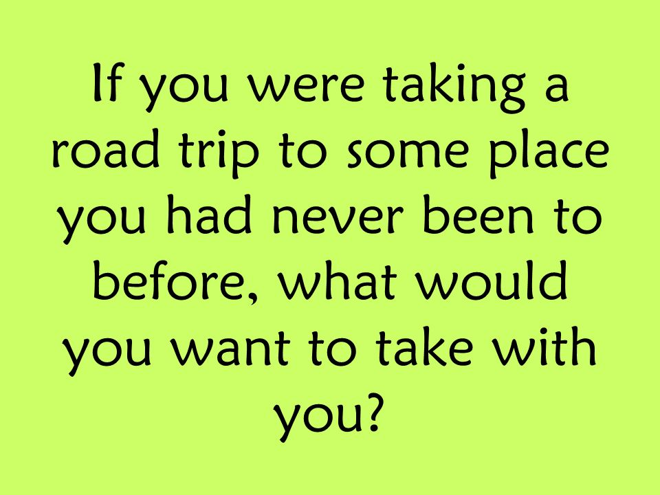 If you were taking a road trip to some place you had never been to before, what would you want to take with you