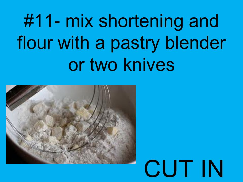 #11- mix shortening and flour with a pastry blender or two knives