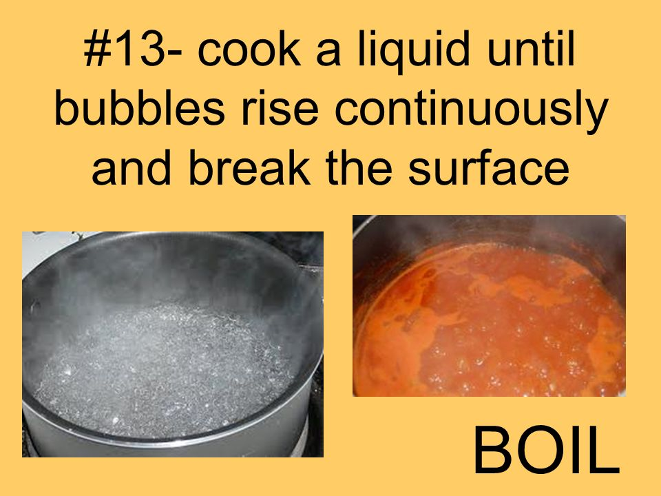 #13- cook a liquid until bubbles rise continuously and break the surface