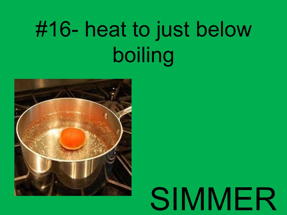 #16- heat to just below boiling