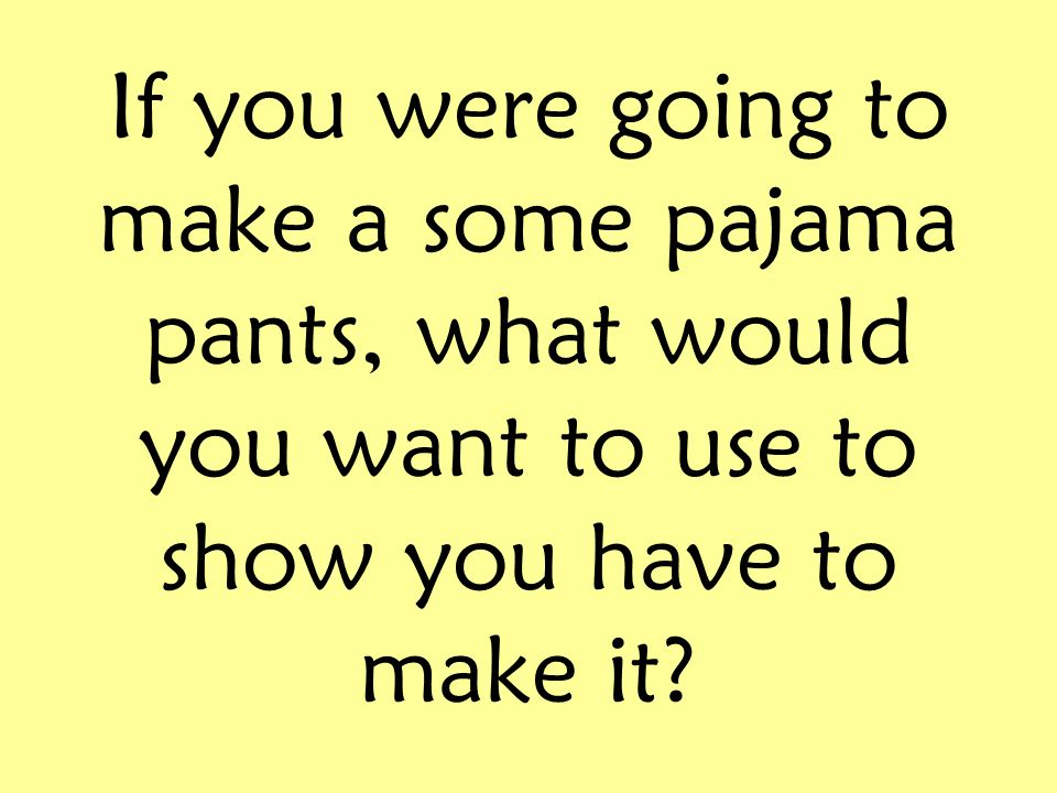 If you were going to make a some pajama pants, what would you want to use to show you have to make it