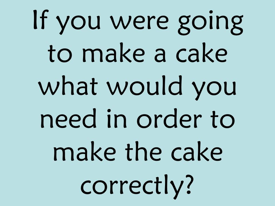 If you were going to make a cake what would you need in order to make the cake correctly
