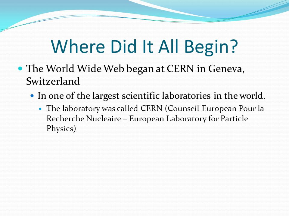 Where Did It All Begin The World Wide Web began at CERN in Geneva, Switzerland. In one of the largest scientific laboratories in the world.