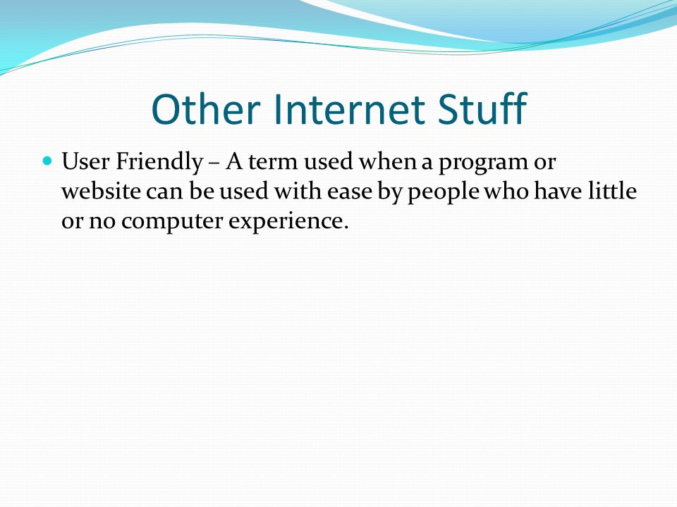 Other Internet StuffUser Friendly – A term used when a program or website can be used with ease by people who have little or no computer experience.