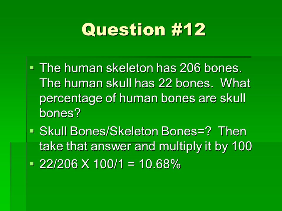 Question #12 The human skeleton has 206 bones. The human skull has 22 bones. What percentage of human bones are skull bones