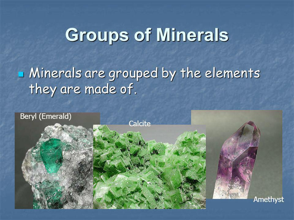 Groups of Minerals Minerals are grouped by the elements they are made of. Beryl (Emerald) Calcite.
