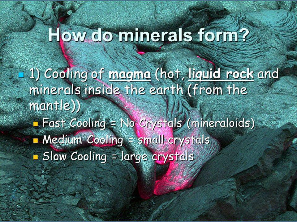 How do minerals form 1) Cooling of magma (hot, liquid rock and minerals inside the earth (from the mantle))