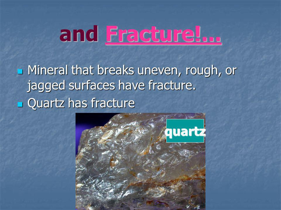 and Fracture!... Mineral that breaks uneven, rough, or jagged surfaces have fracture. Quartz has fracture.