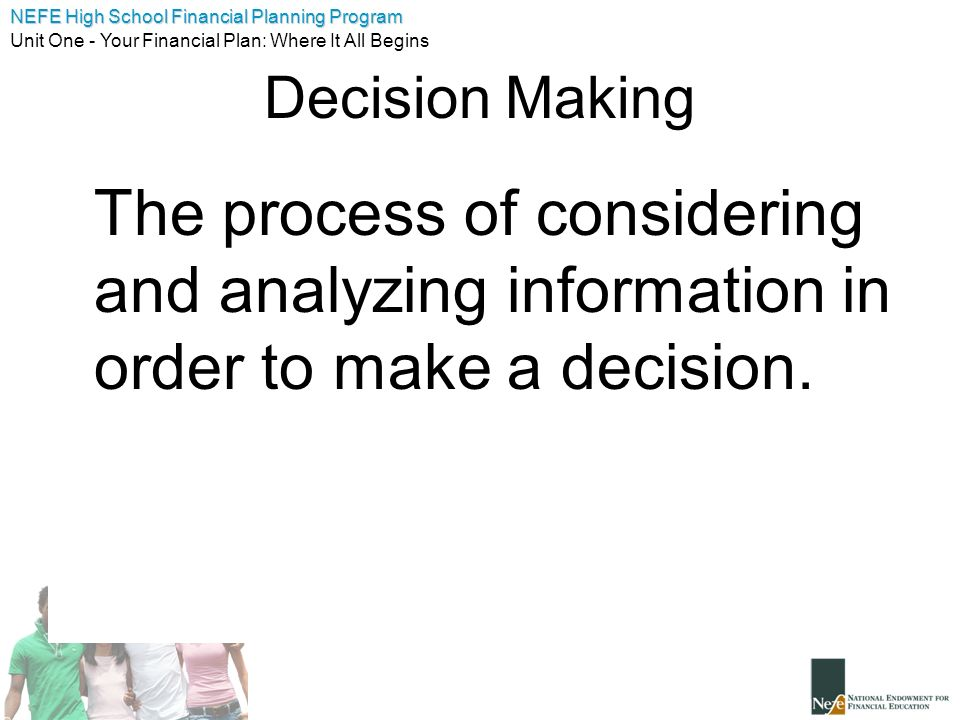 Decision Making The process of considering and analyzing information in order to make a decision.
