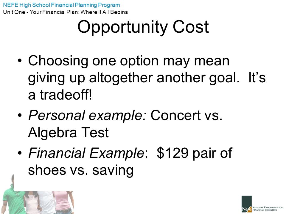 Opportunity Cost Choosing one option may mean giving up altogether another goal. It's a tradeoff! Personal example: Concert vs. Algebra Test.
