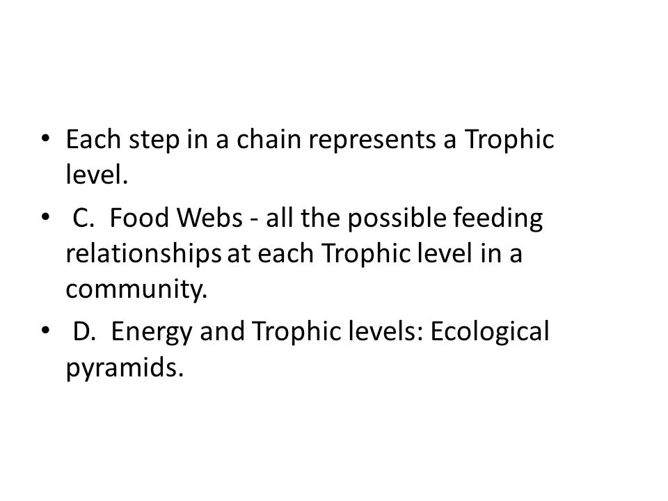 Each step in a chain represents a Trophic level.