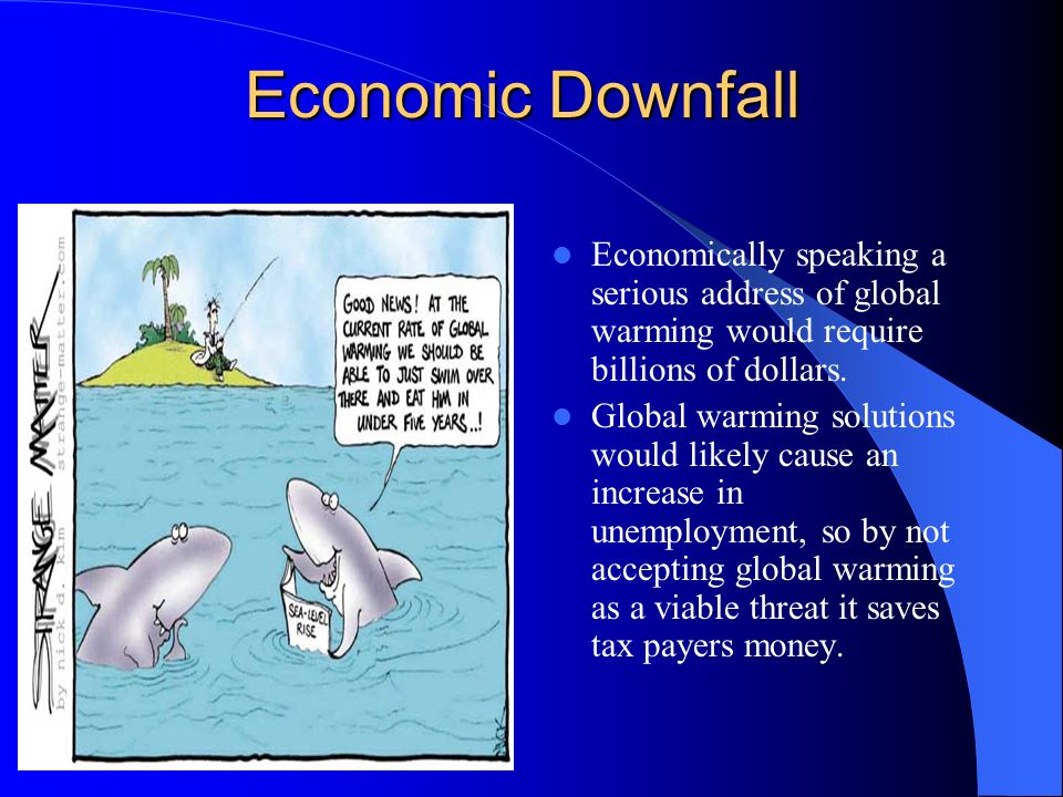 Economic Downfall Economically speaking a serious address of global warming would require billions of dollars.