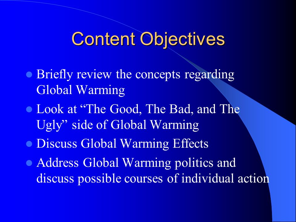 Content Objectives Briefly review the concepts regarding Global Warming. Look at The Good, The Bad, and The Ugly side of Global Warming.