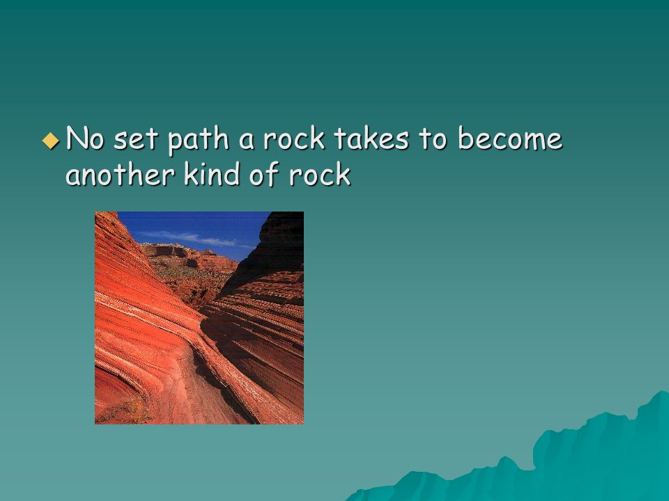 No set path a rock takes to become another kind of rock