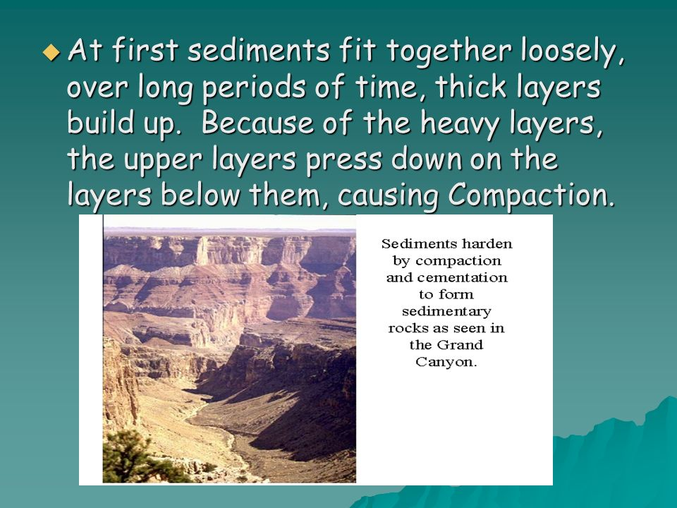 At first sediments fit together loosely, over long periods of time, thick layers build up.