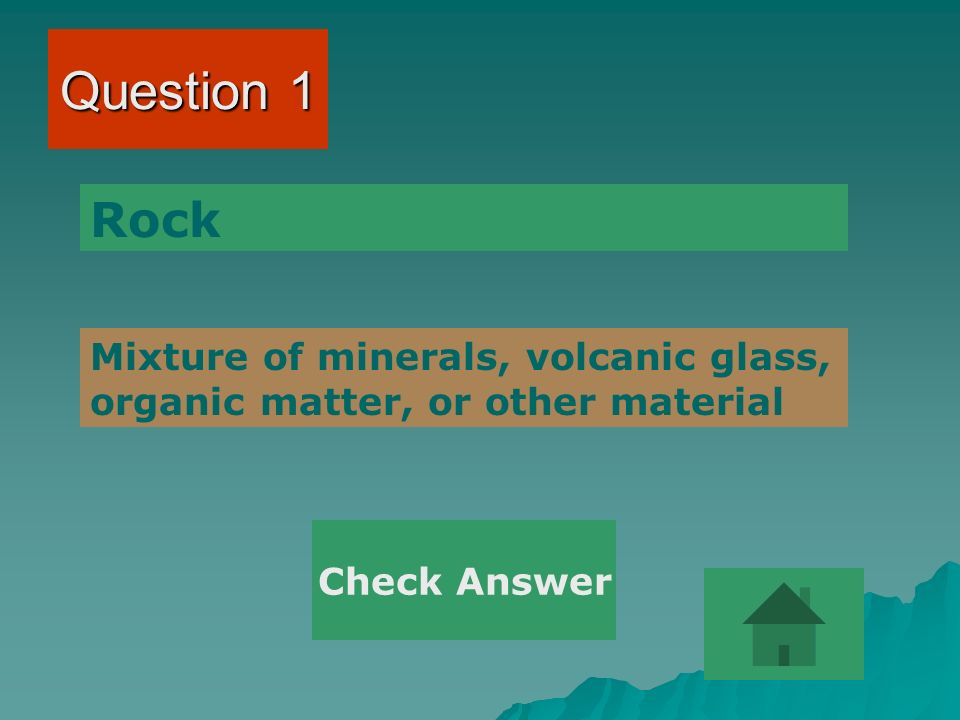 Question 1 Rock Mixture of minerals, volcanic glass, organic matter, or other material Check Answer