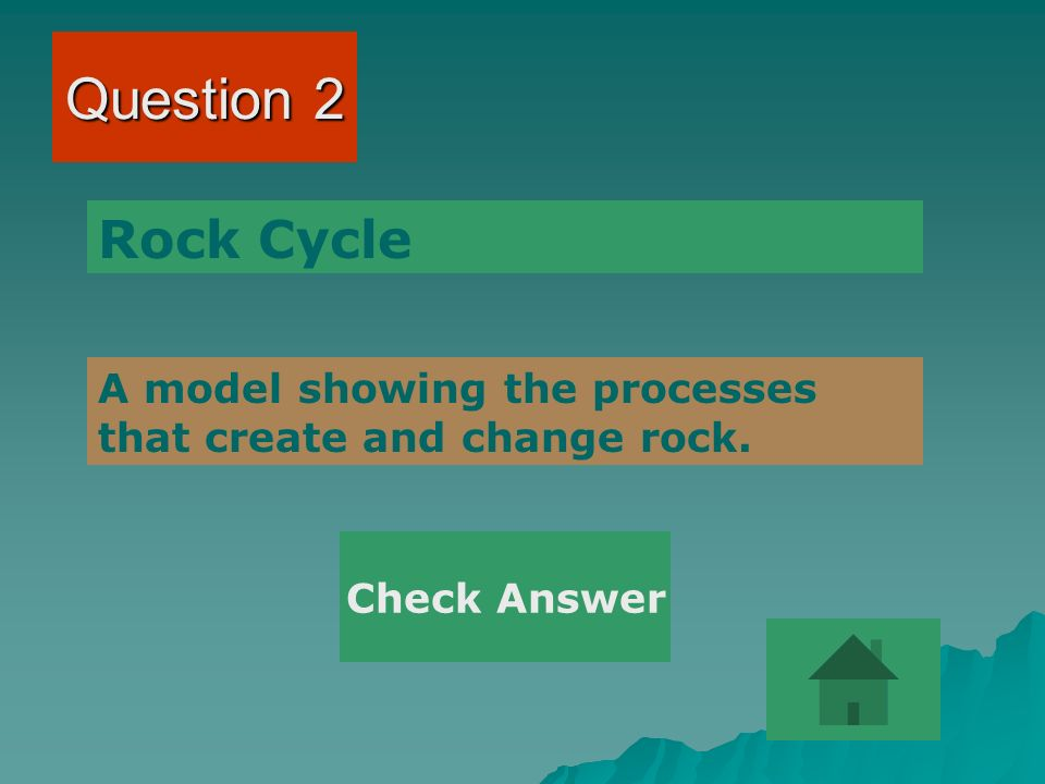 Question 2 Rock Cycle A model showing the processes that create and change rock. Check Answer