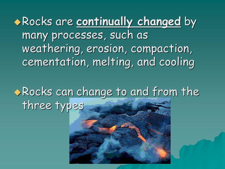 Rocks are continually changed by many processes, such as weathering, erosion, compaction, cementation, melting, and cooling