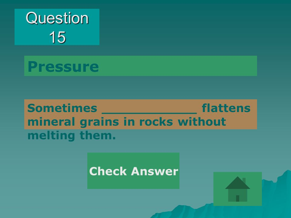 Question 15 Pressure. Sometimes ____________ flattens mineral grains in rocks without melting them.