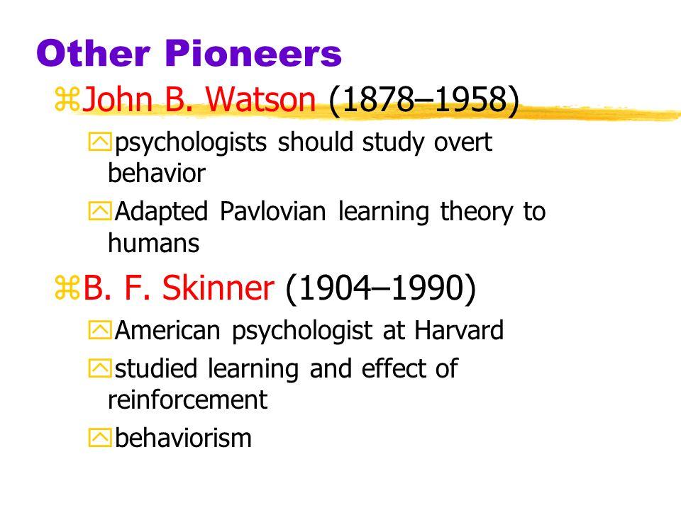 Other Pioneers John B. Watson (1878–1958) B. F. Skinner (1904–1990)