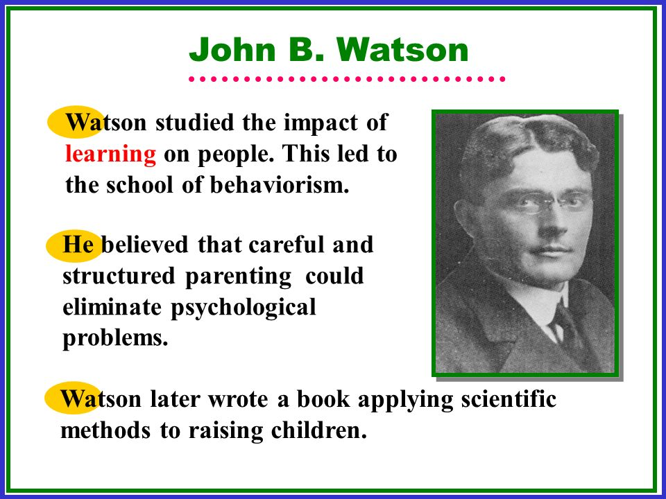 John B. Watson Watson studied the impact of learning on people. This led to the school of behaviorism.