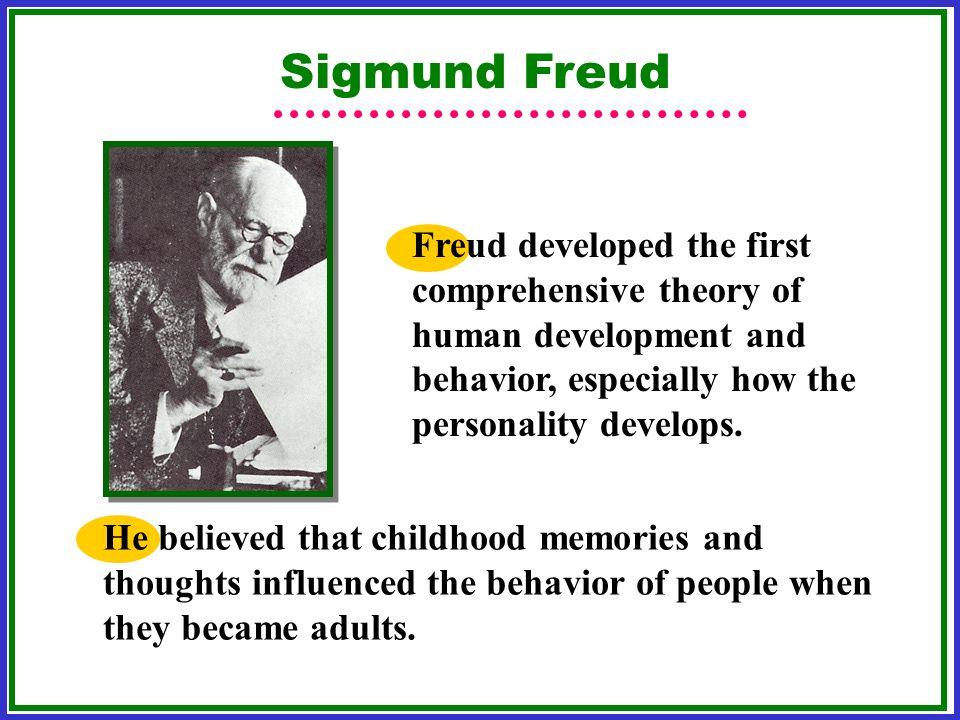 Sigmund Freud Freud developed the first comprehensive theory of human development and behavior, especially how the personality develops.