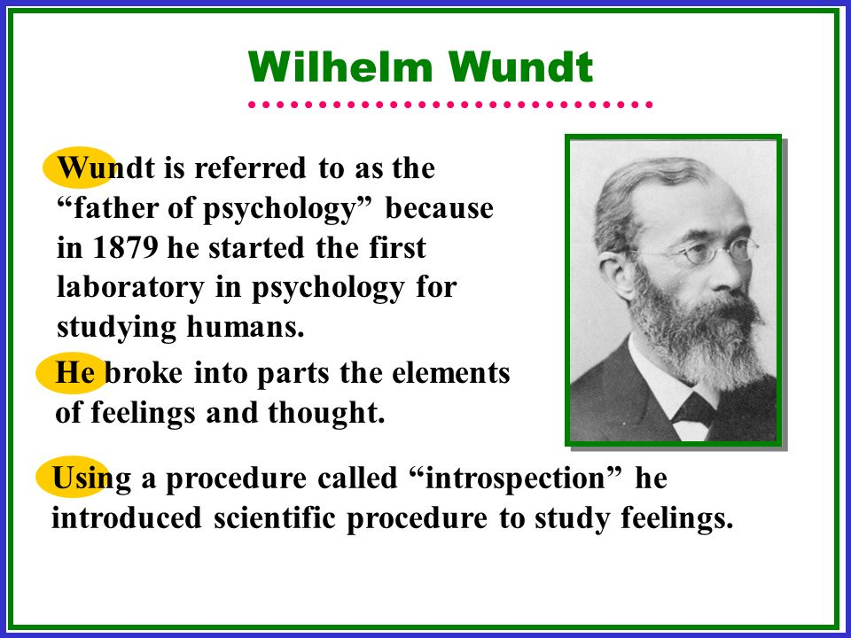 Wilhelm Wundt Wundt is referred to as the father of psychology because in 1879 he started the first laboratory in psychology for studying humans.