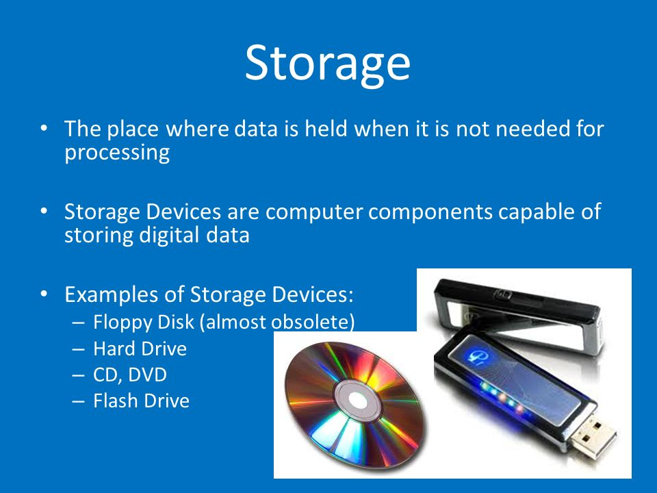 StorageThe place where data is held when it is not needed for processing. Storage Devices are computer components capable of storing digital data.