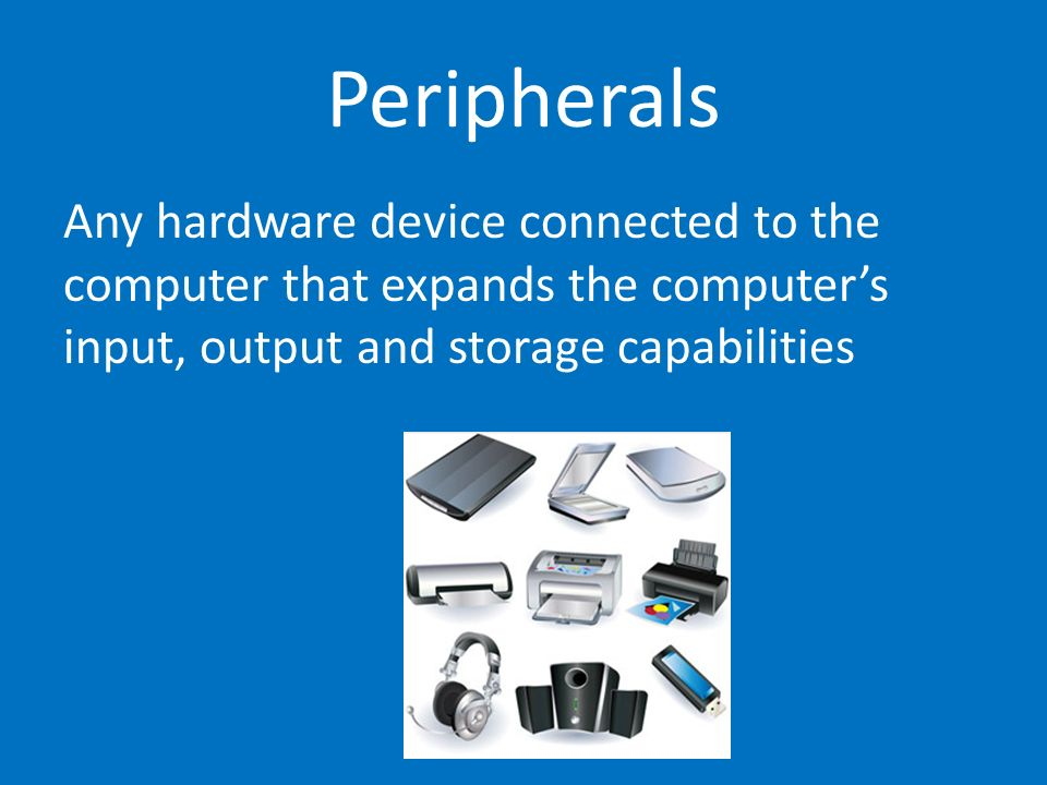Peripherals Any hardware device connected to the computer that expands the computer's input, output and storage capabilities.