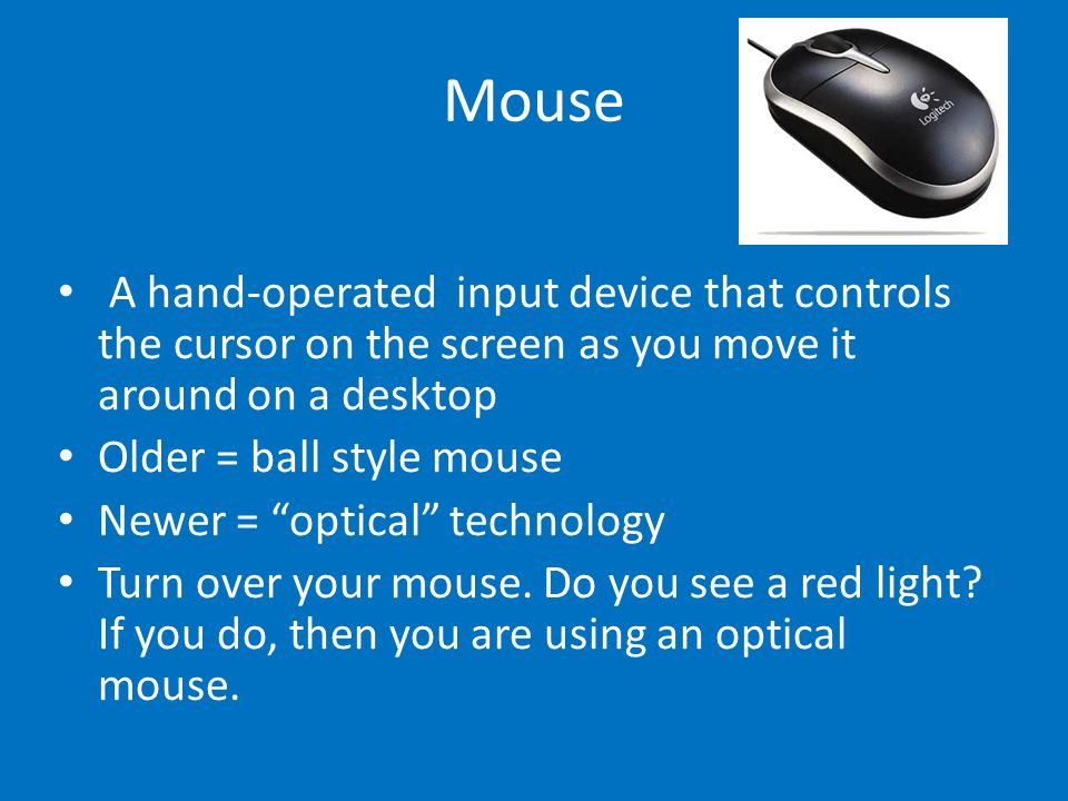 Mouse A hand-operated input device that controls the cursor on the screen as you move it around on a desktop.