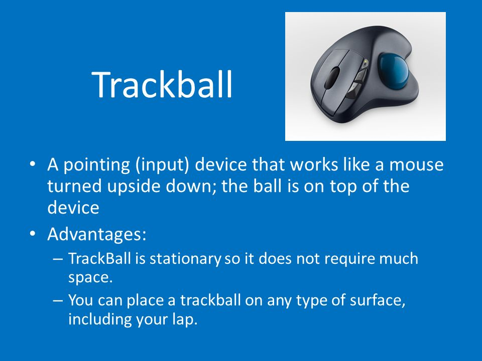 Trackball A pointing (input) device that works like a mouse turned upside down; the ball is on top of the device.