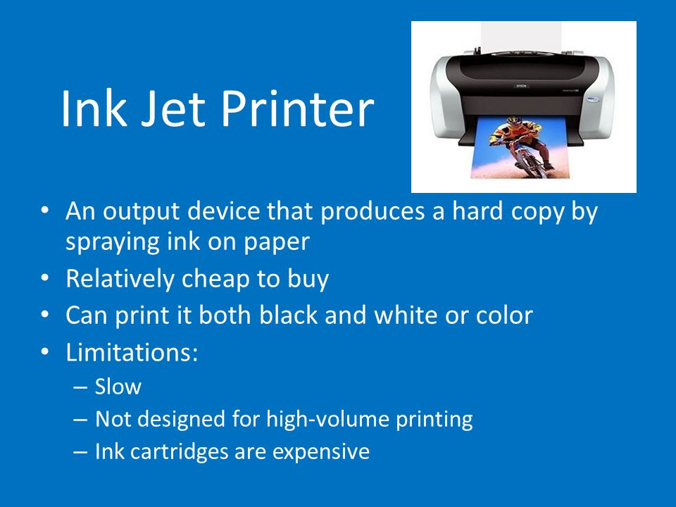 Ink Jet PrinterAn output device that produces a hard copy by spraying ink on paper. Relatively cheap to buy.