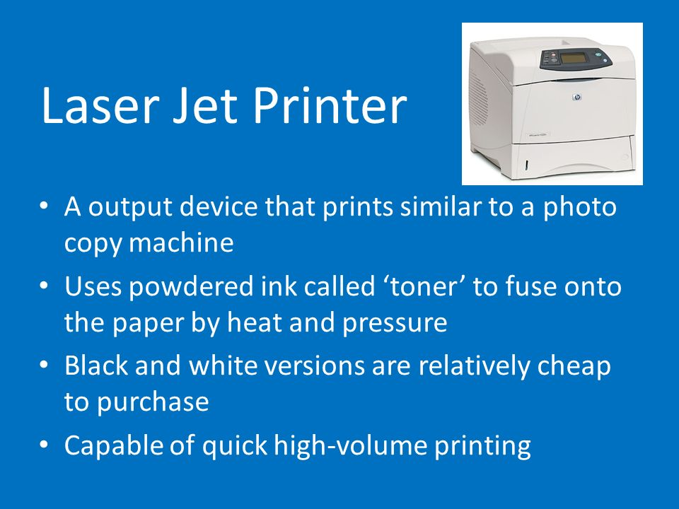 Laser Jet Printer A output device that prints similar to a photo copy machine.