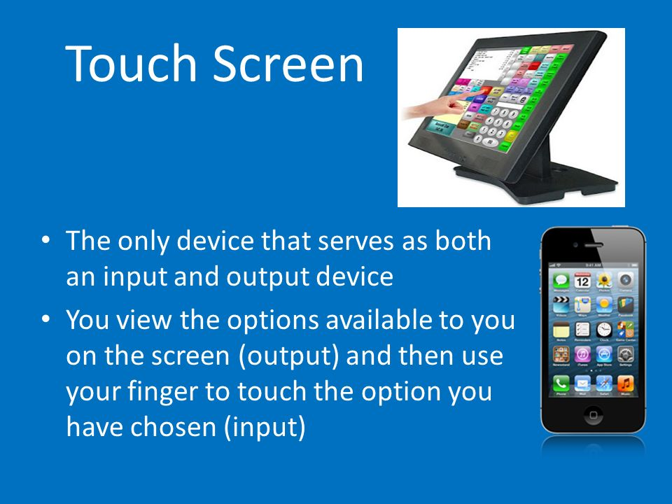 Touch ScreenThe only device that serves as both an input and output device.