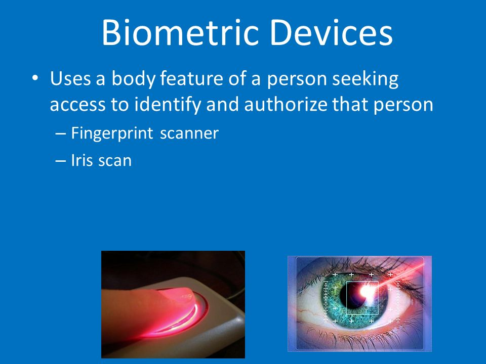 Biometric Devices Uses a body feature of a person seeking access to identify and authorize that person.