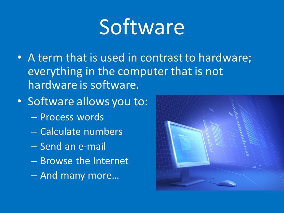 Software A term that is used in contrast to hardware; everything in the computer that is not hardware is software.