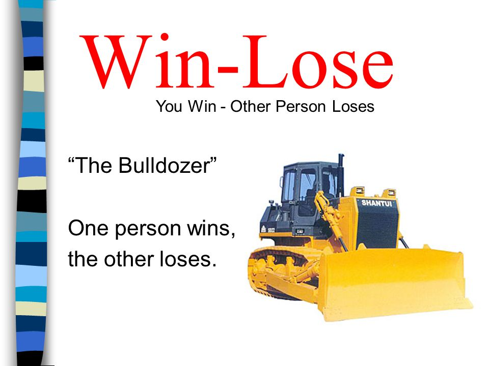 Win-Lose The Bulldozer One person wins, the other loses.