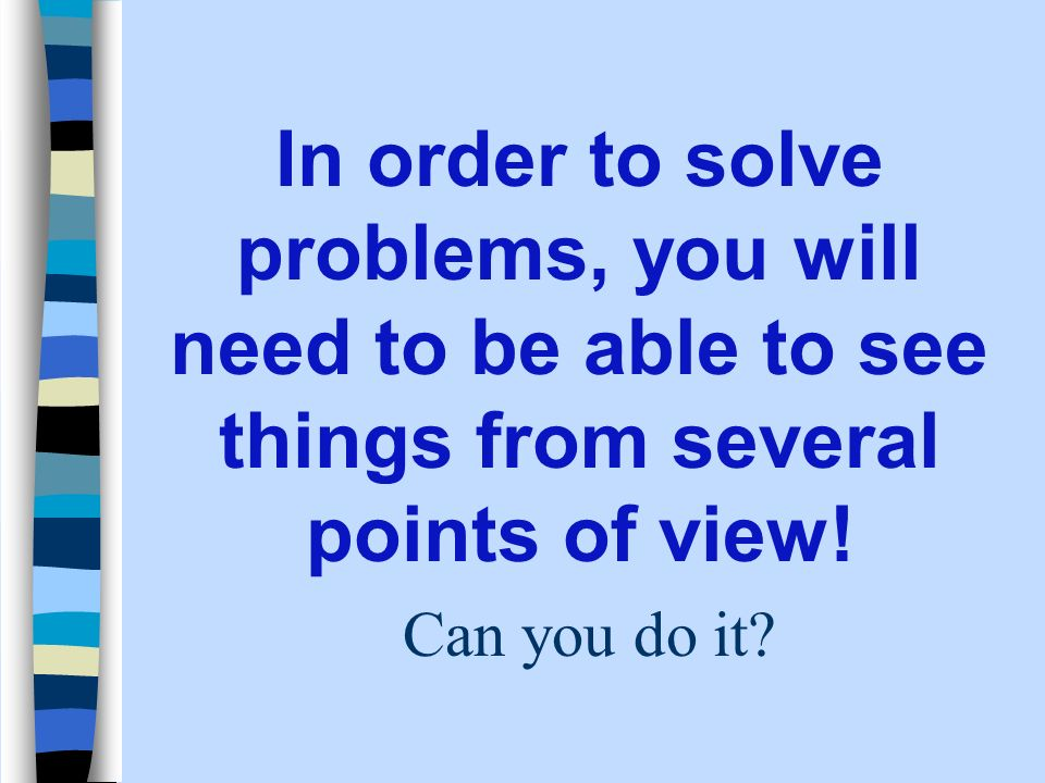 In order to solve problems, you will need to be able to see things from several points of view.