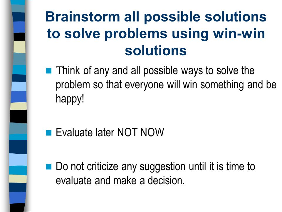 Brainstorm all possible solutions to solve problems using win-win solutions